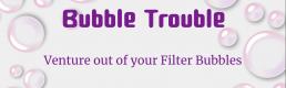 Bubble Trouble – Venture Out of Your Filter Bubbles