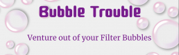 Bubble Trouble – Venture Out of Your Filter Bubbles
